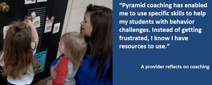 Pyramid coaching has helped providers to use skills to help with behavior challenges. This quote is from Rooted in Relationships 2018-19 report.